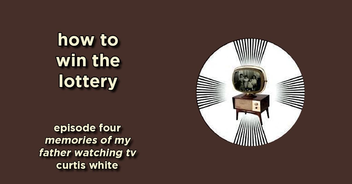 how to win the lottery #004 – memories of my father watching tv by curtis white