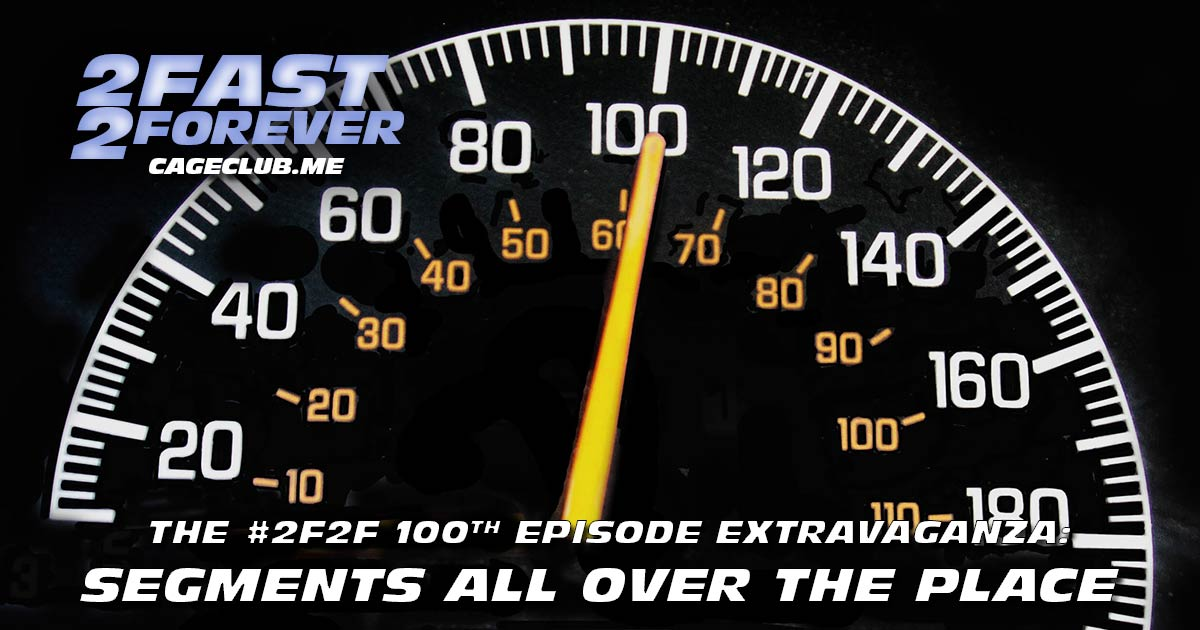 2 Fast 2 Forever #100 – The #2F2F 100th Episode Extravaganza: Segments All Over the Place