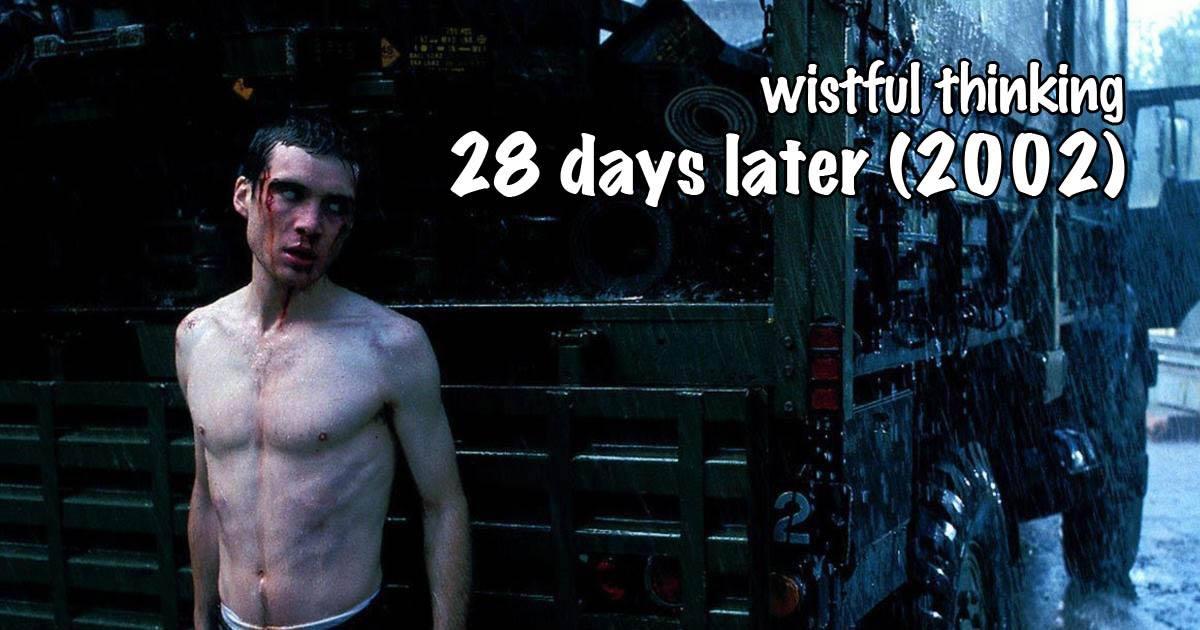 Wistful Thinking #076 – 28 Days Later... (2002)