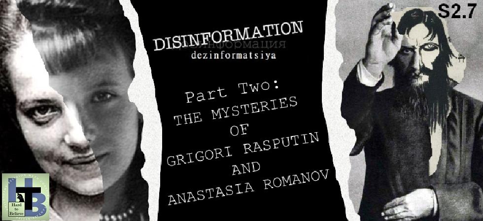 Hard to Believe #032 – DISINFORMATION: Part 2 - The Mysteries of Rasputin and Anastasia