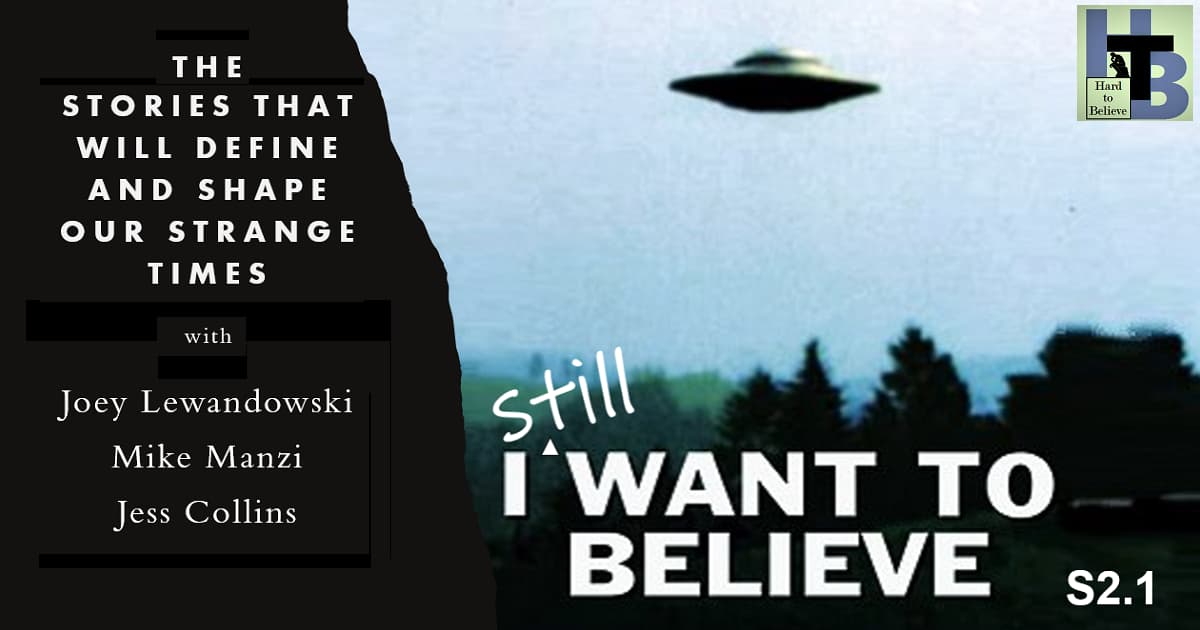 Hard to Believe #026 – I (Still) Want to Believe - The Stories That Will Define And Shape Our Strange Times