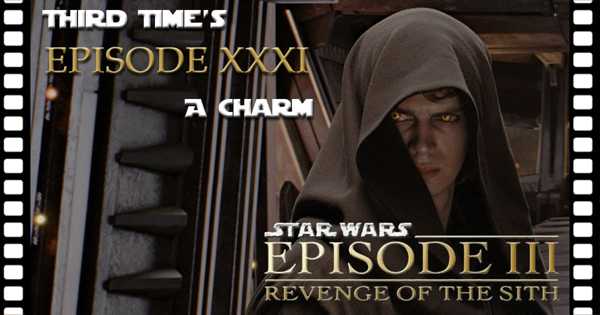Third Time's A Charm #031 – Star Wars: Episode III - Revenge of the Sith (2005)