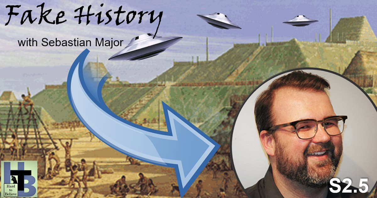 """Hard to Believe #030 – Fake History with Sebastian Major - Host and Creator of the Podcast """"Our Fake History"""""""
