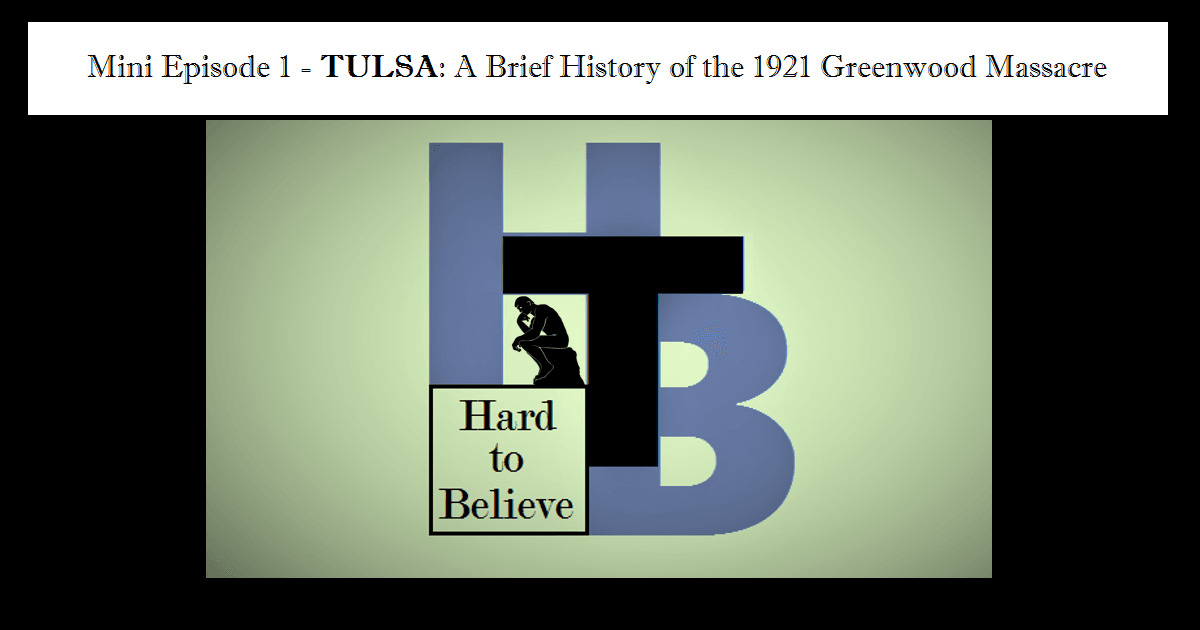 Hard to Believe – Tulsa: A Brief History of the 1921 Greenwood Massacre
