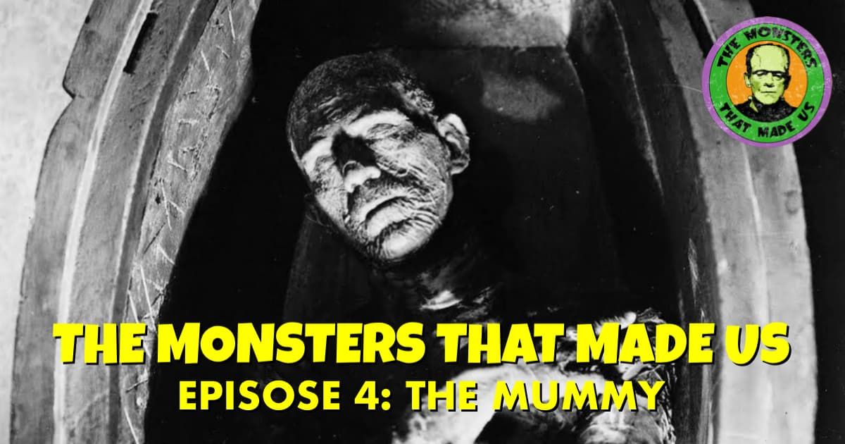 The Monsters That Made Us #4 - The Mummy