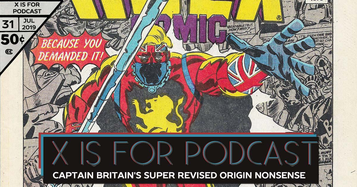 X is for Podcast #031 – Captain Britain's Super Revised Origin Nonsense Flashback Party