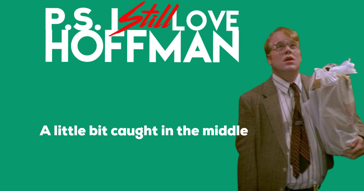P.S. I Still Love Hoffman #046– A little bit caught in the middle