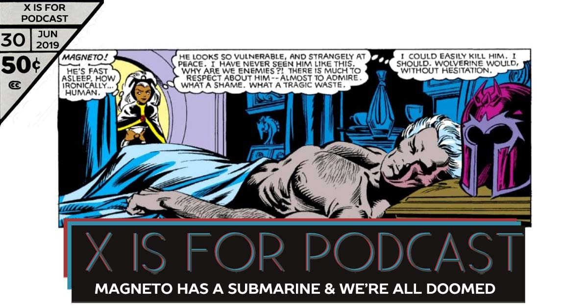 X is for Podcast #030 – Magneto Has a Submarine and We're All Doomed