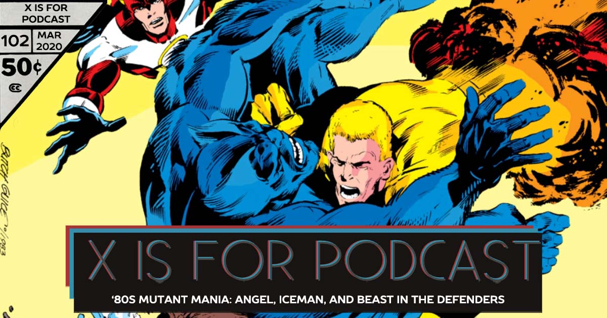 X is for Podcast #102 – '80s Mutant Mania: The Underwhelming Angel, Iceman, and Not Beast in the Least in The New Defenders! (feat. A Look at Mad Dog: Timely Love Interest Turned Marvel Villain!)