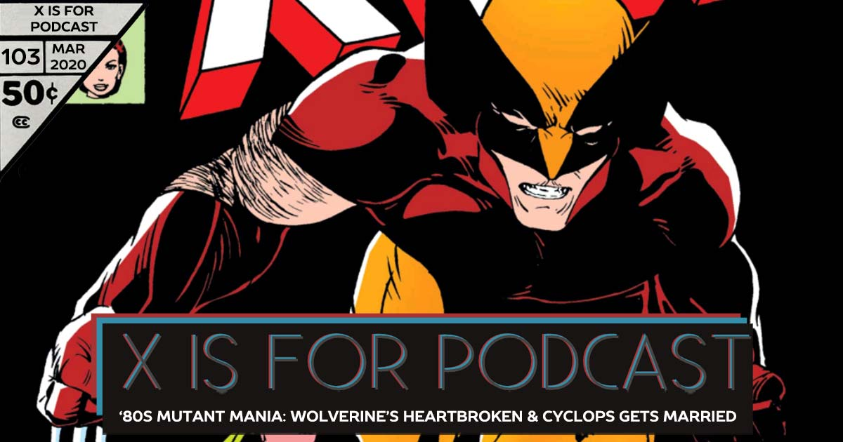 X is for Podcast #103 – '80s Mutant Mania: Rogue's New, Wolverine's Heartbroken, & Cyclops Gets Married In Uncanny X-Men!