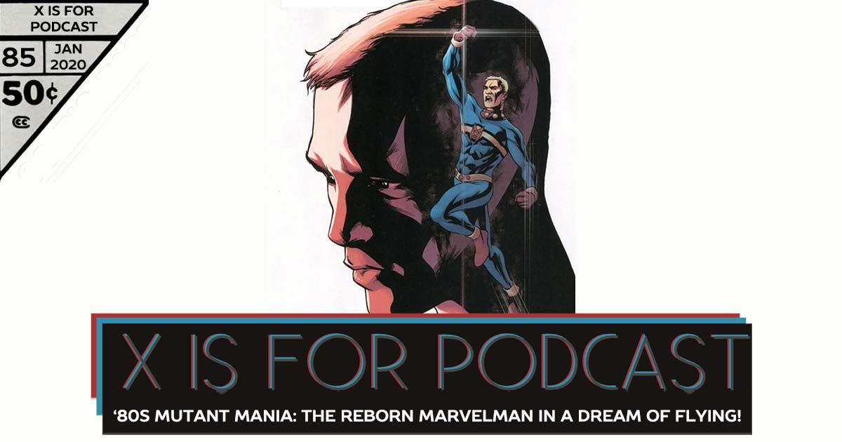 X is for Podcast #085 – '80s Mutant Mania: The Reborn Marvelman in A Dream of Flying!