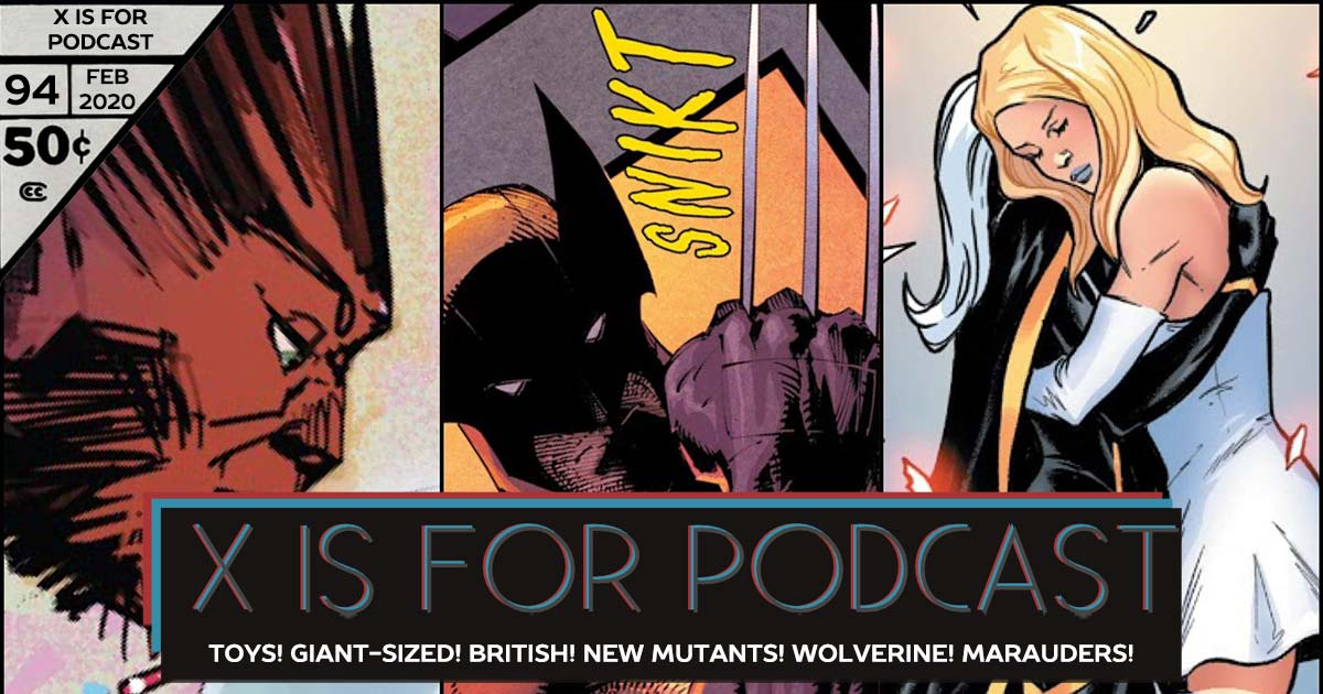 X is for Podcast #094 – We Are Krakoa: News: Toys! Giant-Sized! British! Reviews: New Mutants! Wolverine! Marauders!