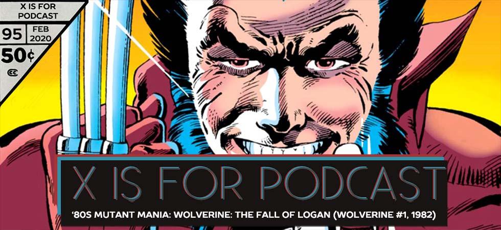 X is for Podcast #095 – '80s Mutant Mania: Wolverine: The Fall of Logan (Wolverine #1, 1982) feat. Matthew Scott's Marvel Milestone X-Recs!