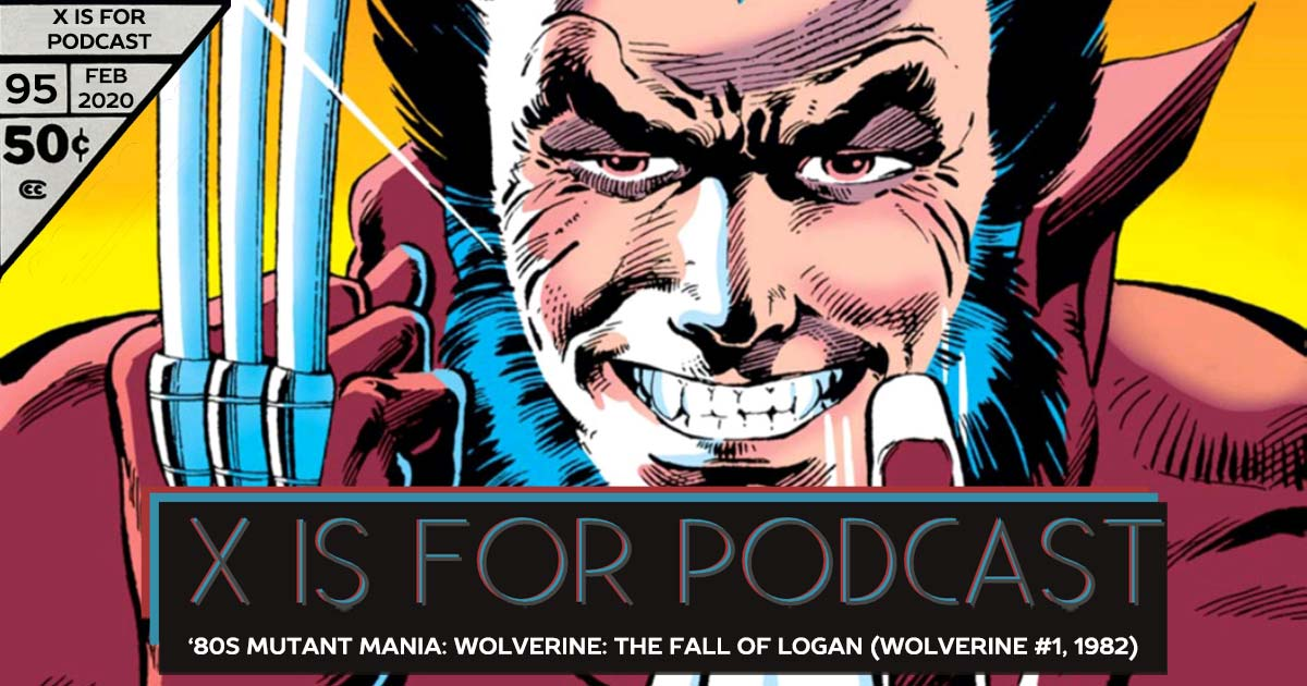 X is for Podcast #095 – '80s Mutant Mania: Wolverine: The Fall of Logan (Wolverine #1, 1982) feat. Matthew Scott's Marvel Milestone X-Recs!