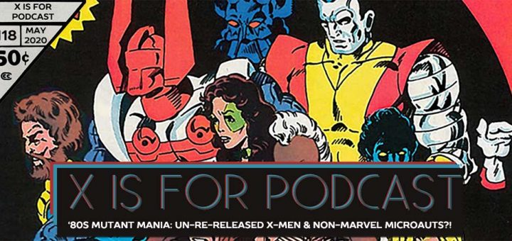 X is for Podcast #118 – '80s Mutant Mania: The Un-Re-Released X-Men and the Non-Marvel Microauts?!