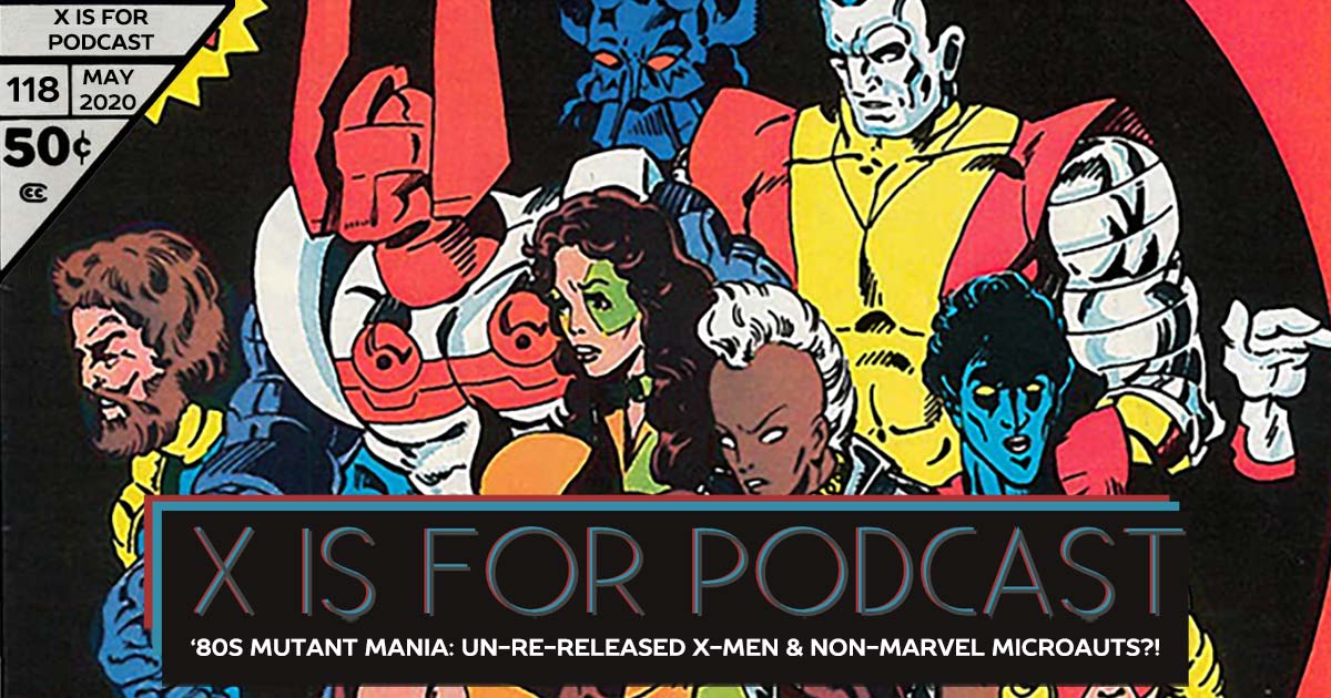 X is for Podcast #118 – '80s Mutant Mania: The Un-Re-Released X-Men and the Non-Marvel Micronauts?!