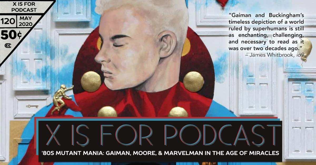 X is for Podcast #120 – '80s Mutant Mania: Neil Gaiman, Alan Moore, and Marvelman in the Age of Miracles
